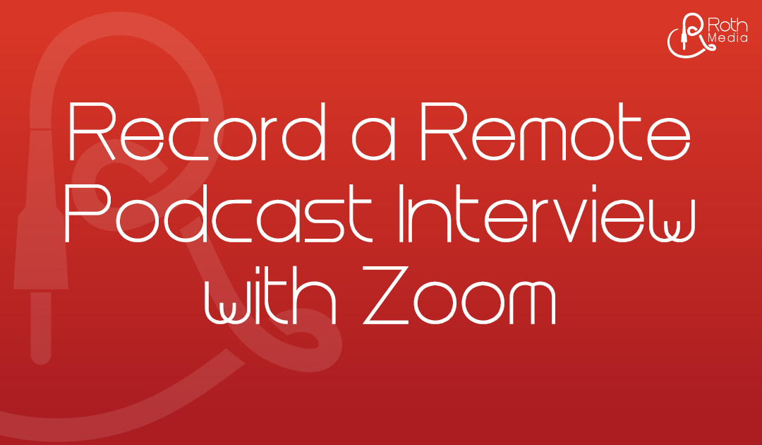 Using Zoom to Record a Remote Podcast Interview